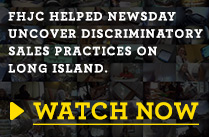 Video Promotion: FHJC helped Newsday uncover discriminatory sales practices on Long Island.