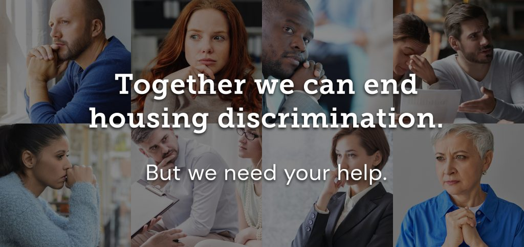 Dark grid showing eight people of diverse backgrounds looking concerned. Large text sits over image grid that says: Together we can end housing discrimination. But we need your help.